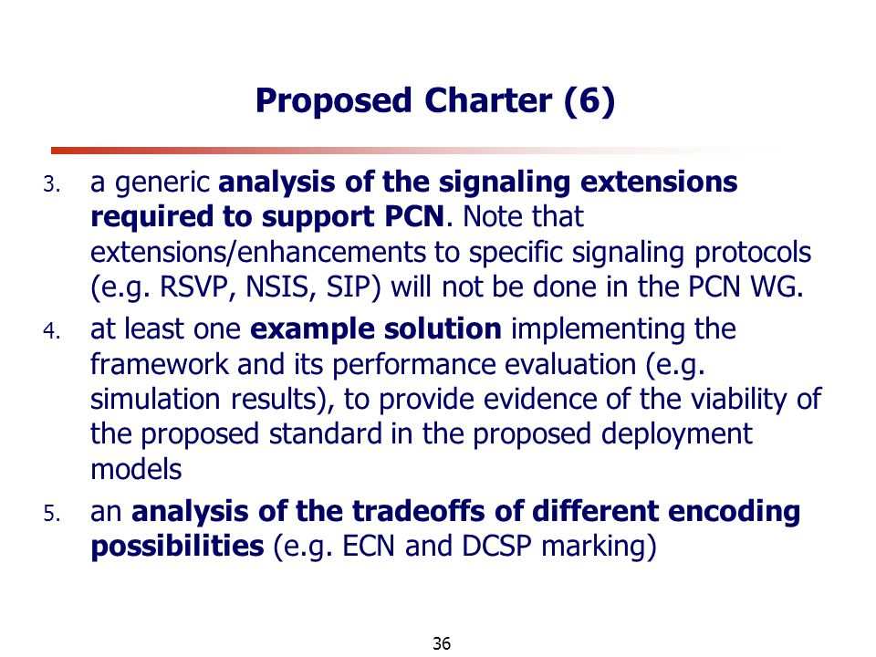 36 Proposed Charter (6) 3. a generic analysis of the signaling extensions required to support PCN.