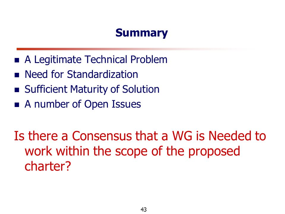 43 Summary A Legitimate Technical Problem Need for Standardization Sufficient Maturity of Solution A number of Open Issues Is there a Consensus that a WG is Needed to work within the scope of the proposed charter