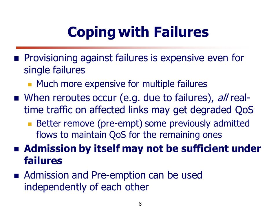 8 Coping with Failures Provisioning against failures is expensive even for single failures Much more expensive for multiple failures When reroutes occur (e.g.