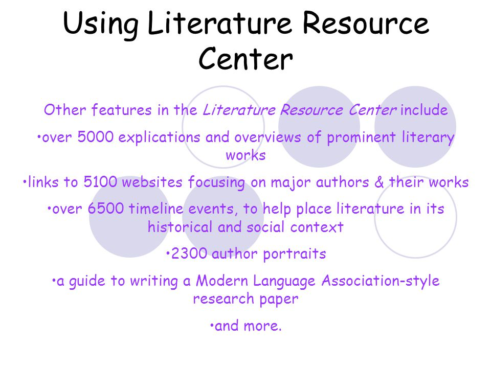 Using Literature Resource Center Other features in the Literature Resource Center include over 5000 explications and overviews of prominent literary works links to 5100 websites focusing on major authors & their works over 6500 timeline events, to help place literature in its historical and social context 2300 author portraits a guide to writing a Modern Language Association-style research paper and more.