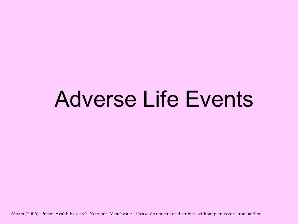 Adverse Life Events Abram (2006). Prison Health Research Network, Manchester. Please do not cite or distribute without permission from author.