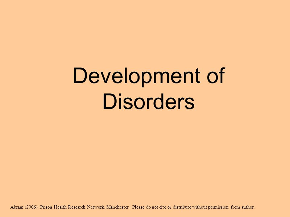 Development of Disorders Abram (2006). Prison Health Research Network, Manchester. Please do not cite or distribute without permission from author.