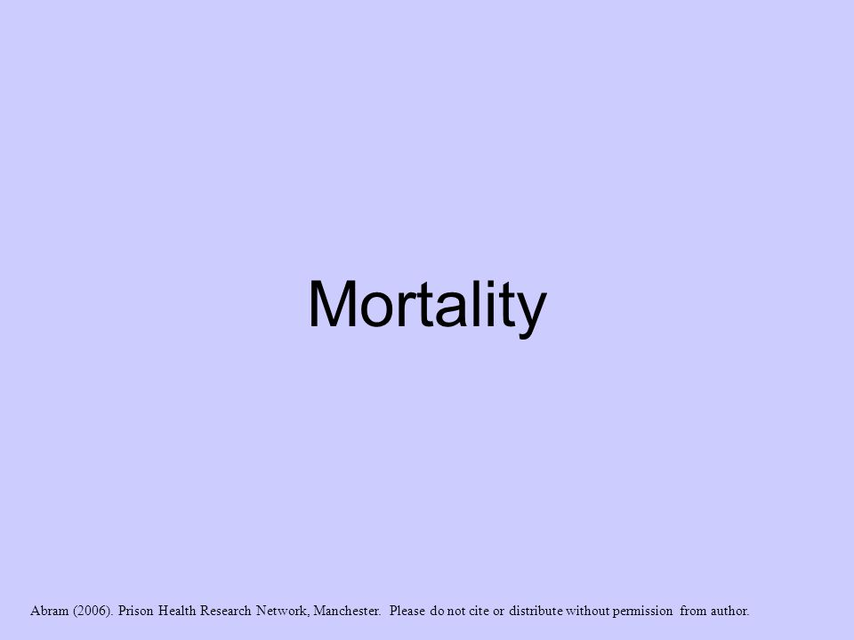 Mortality Abram (2006). Prison Health Research Network, Manchester. Please do not cite or distribute without permission from author.