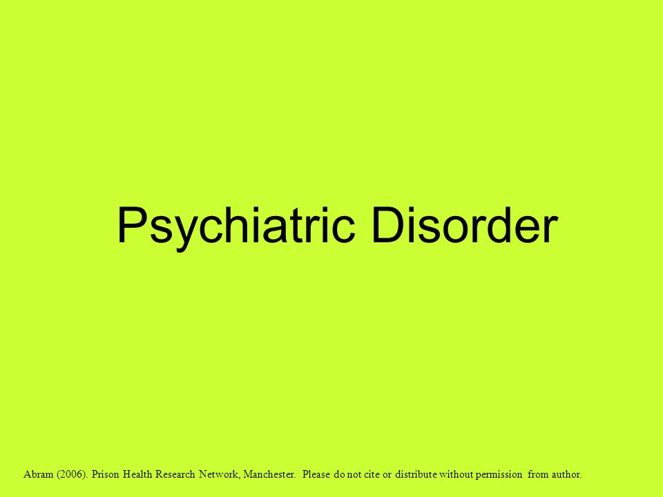 Psychiatric Disorder Abram (2006). Prison Health Research Network, Manchester. Please do not cite or distribute without permission from author.