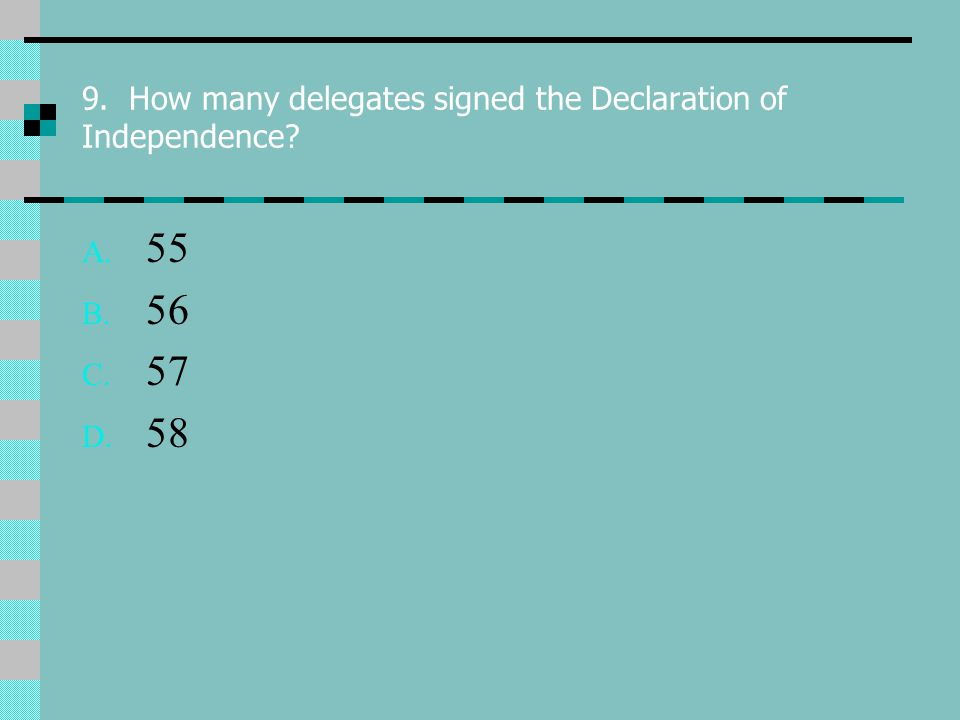 9. How many delegates signed the Declaration of Independence A. 55 B. 56 C. 57 D. 58