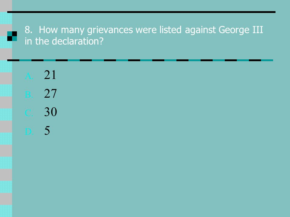 8. How many grievances were listed against George III in the declaration A. 21 B. 27 C. 30 D. 5