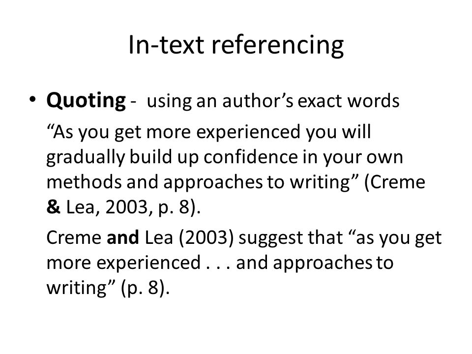 In-text referencing Quoting - using an author's exact words As you get more experienced you will gradually build up confidence in your own methods and approaches to writing (Creme & Lea, 2003, p.