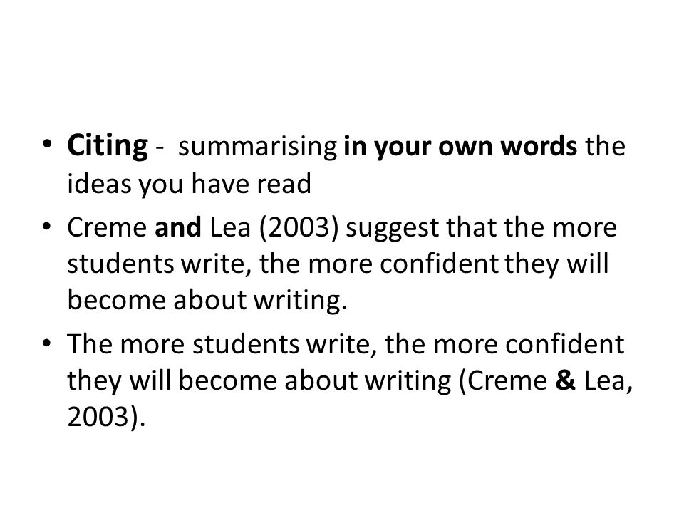 Citing - summarising in your own words the ideas you have read Creme and Lea (2003) suggest that the more students write, the more confident they will become about writing.
