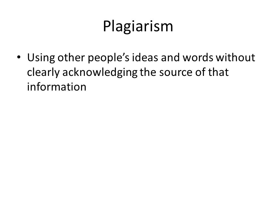 Plagiarism Using other people's ideas and words without clearly acknowledging the source of that information