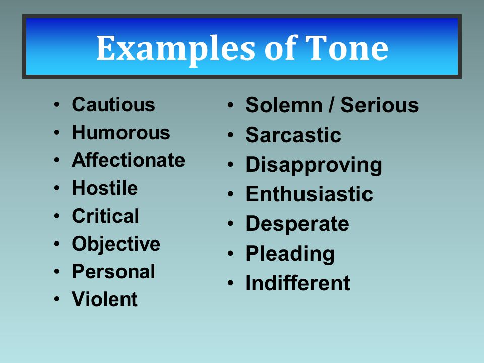 Examples of Tone Cautious Humorous Affectionate Hostile Critical Objective Personal Violent Solemn / Serious Sarcastic Disapproving Enthusiastic Despe