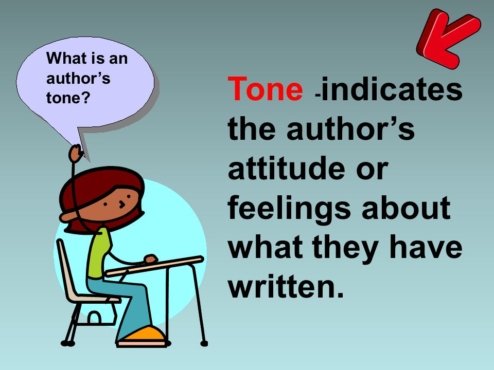 Tone - indicates the author's attitude or feelings about what they have written. What is an author's tone?