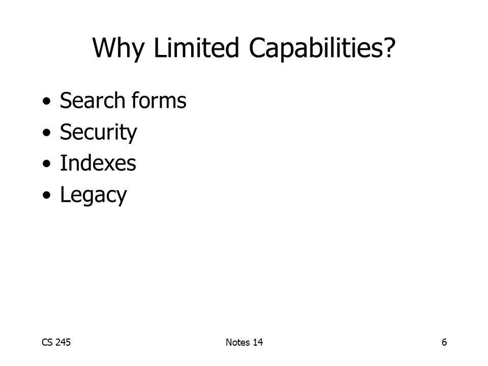 CS 245Notes 146 Why Limited Capabilities? Search forms Security Indexes Legacy