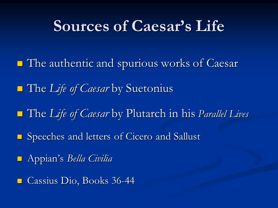 Sources of Caesar's Life The authentic and spurious works of Caesar The authentic and spurious works of Caesar The Life of Caesar by Suetonius The Life of Caesar by Suetonius The Life of Caesar by Plutarch in his Parallel Lives The Life of Caesar by Plutarch in his Parallel Lives Speeches and letters of Cicero and Sallust Speeches and letters of Cicero and Sallust Appian's Bella Civilia Appian's Bella Civilia Cassius Dio, Books 36-44 Cassius Dio, Books 36-44