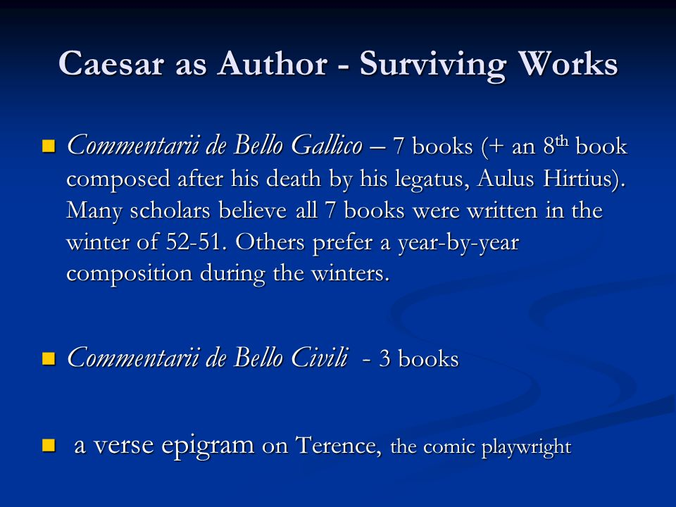 Caesar as Author - Surviving Works Commentarii de Bello Gallico – 7 books (+ an 8 th book composed after his death by his legatus, Aulus Hirtius).