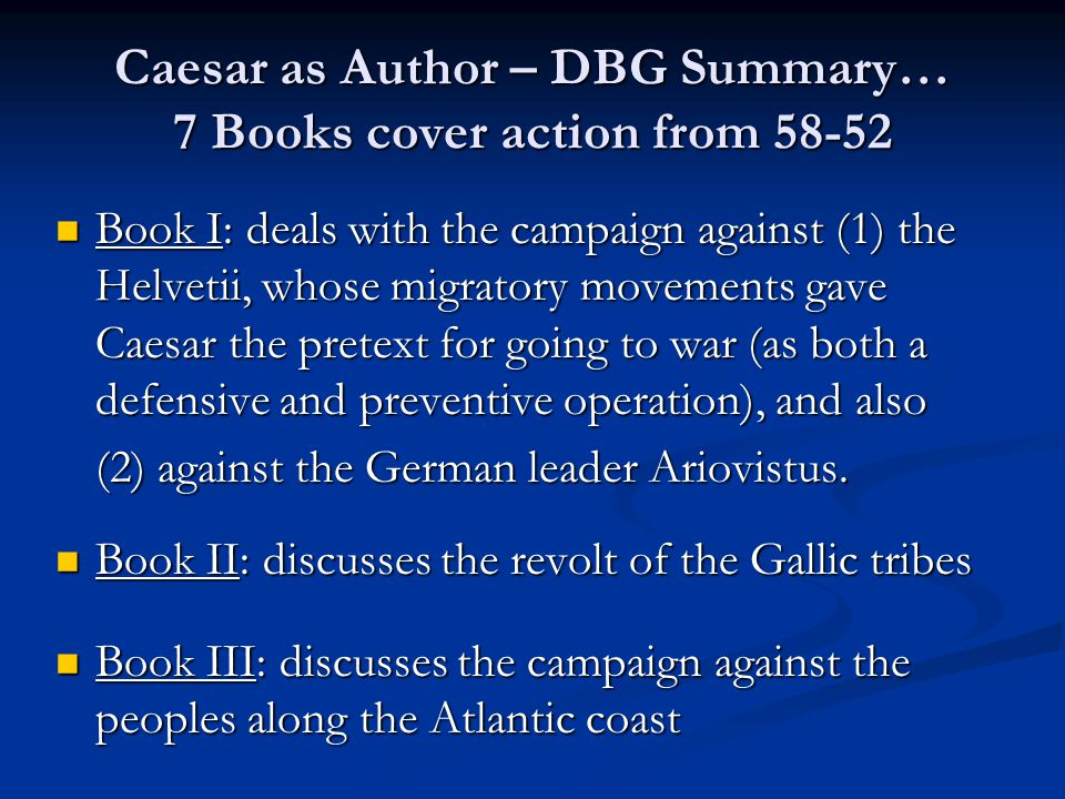 Caesar as Author – DBG Summary… 7 Books cover action from 58-52 Book IV: deals with campaigns and operations against invading Germanic tribes, who had crossed the Rhine; the massacre of the Usipeti and the Tencteri; and operations against the rebellious Gallic leaders, Indutiomarus and Ambiorix.