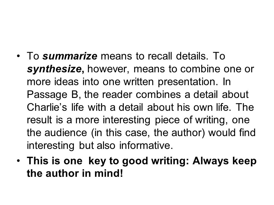 To summarize means to recall details. To synthesize, however, means to combine one or more ideas into one written presentation. In Passage B, the read