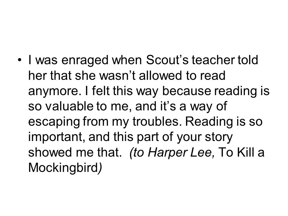 I was enraged when Scout's teacher told her that she wasn't allowed to read anymore. I felt this way because reading is so valuable to me, and it's a