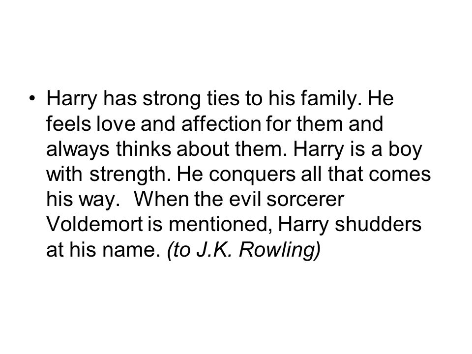 Harry has strong ties to his family. He feels love and affection for them and always thinks about them. Harry is a boy with strength. He conquers all