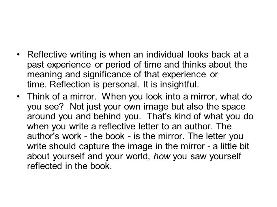 Reflective writing is when an individual looks back at a past experience or period of time and thinks about the meaning and significance of that exper