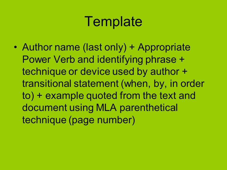 Template Author name (last only) + Appropriate Power Verb and identifying phrase + technique or device used by author + transitional statement (when, by, in order to) + example quoted from the text and document using MLA parenthetical technique (page number)