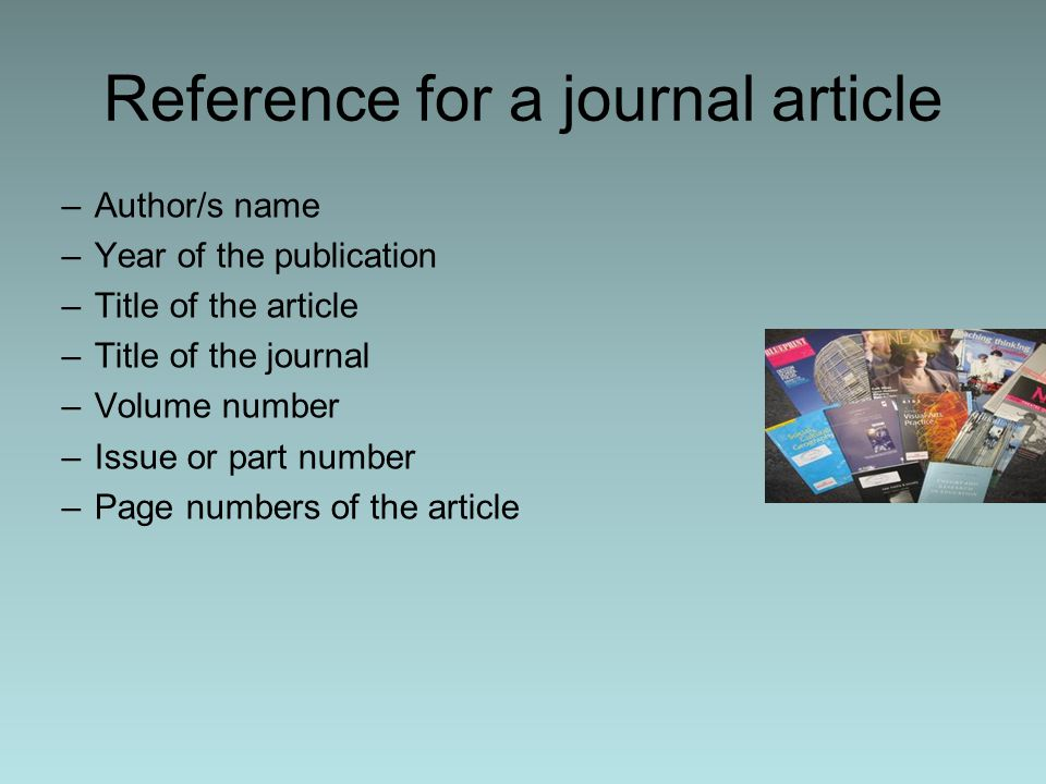 Reference for a journal article –Author/s name –Year of the publication –Title of the article –Title of the journal –Volume number –Issue or part number –Page numbers of the article