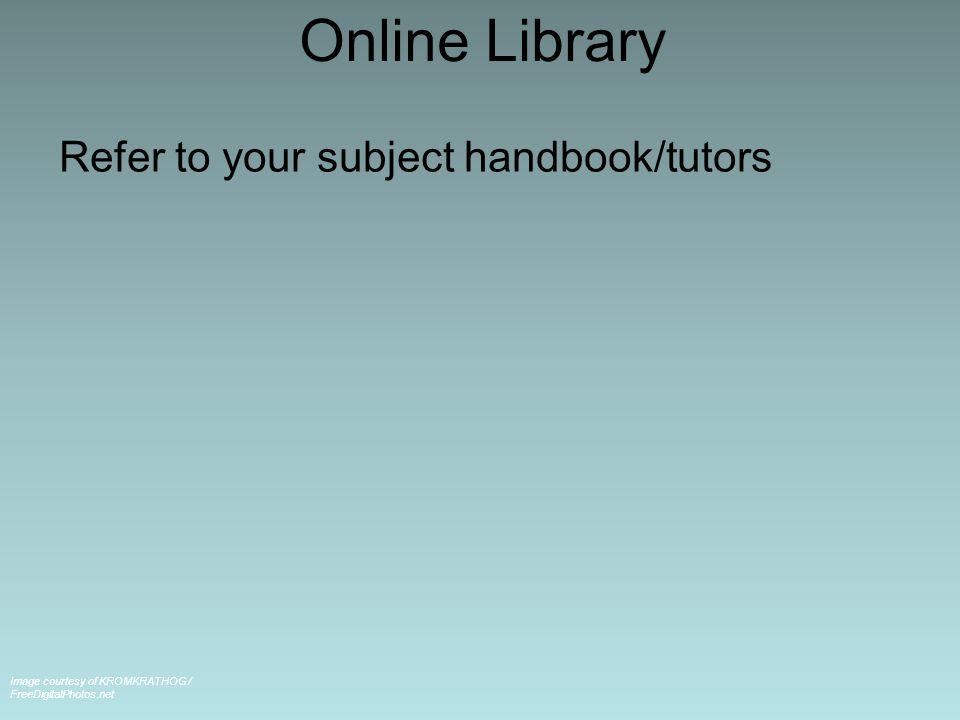 Online Library Refer to your subject handbook/tutors Image courtesy of KROMKRATHOG / FreeDigitalPhotos.net
