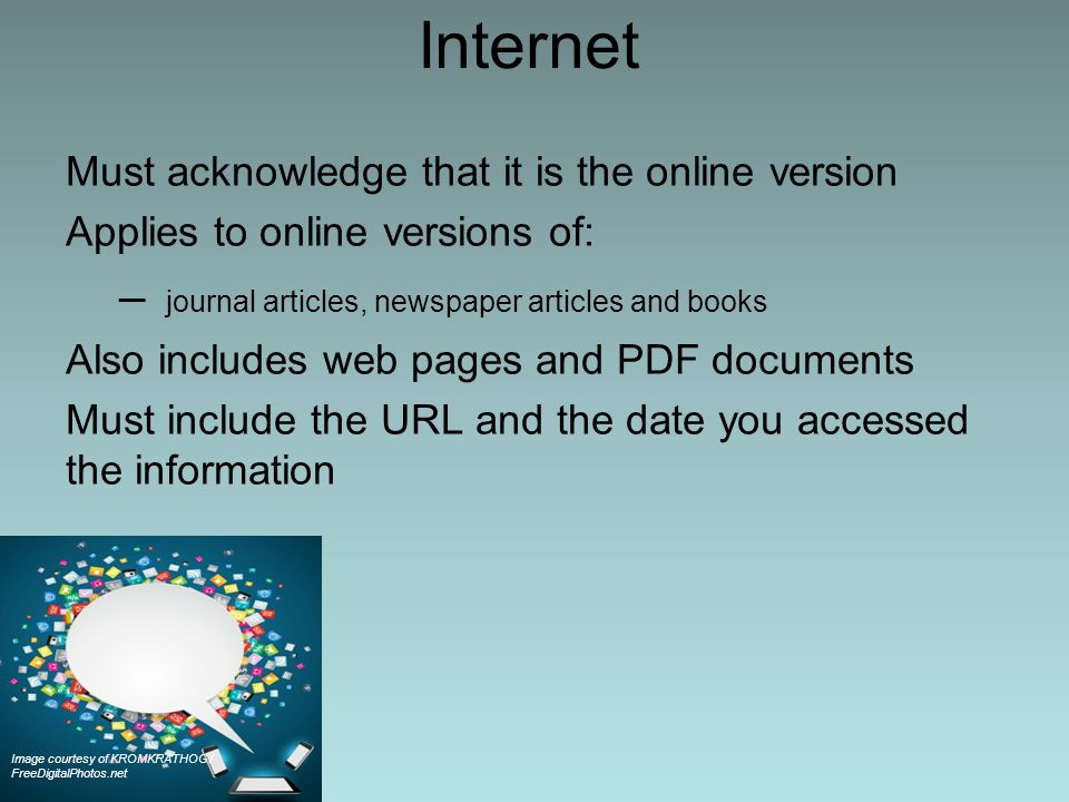 Internet Must acknowledge that it is the online version Applies to online versions of: – journal articles, newspaper articles and books Also includes web pages and PDF documents Must include the URL and the date you accessed the information Image courtesy of KROMKRATHOG / FreeDigitalPhotos.net