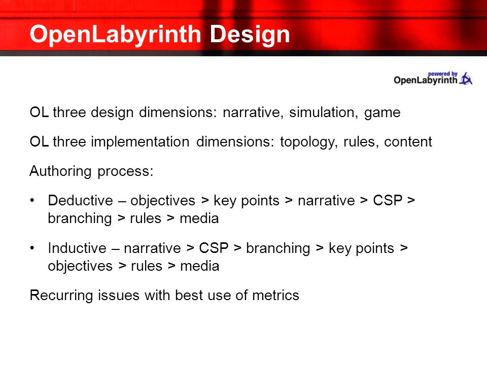 OpenLabyrinth Design OL three design dimensions: narrative, simulation, game OL three implementation dimensions: topology, rules, content Authoring process: Deductive – objectives > key points > narrative > CSP > branching > rules > media Inductive – narrative > CSP > branching > key points > objectives > rules > media Recurring issues with best use of metrics