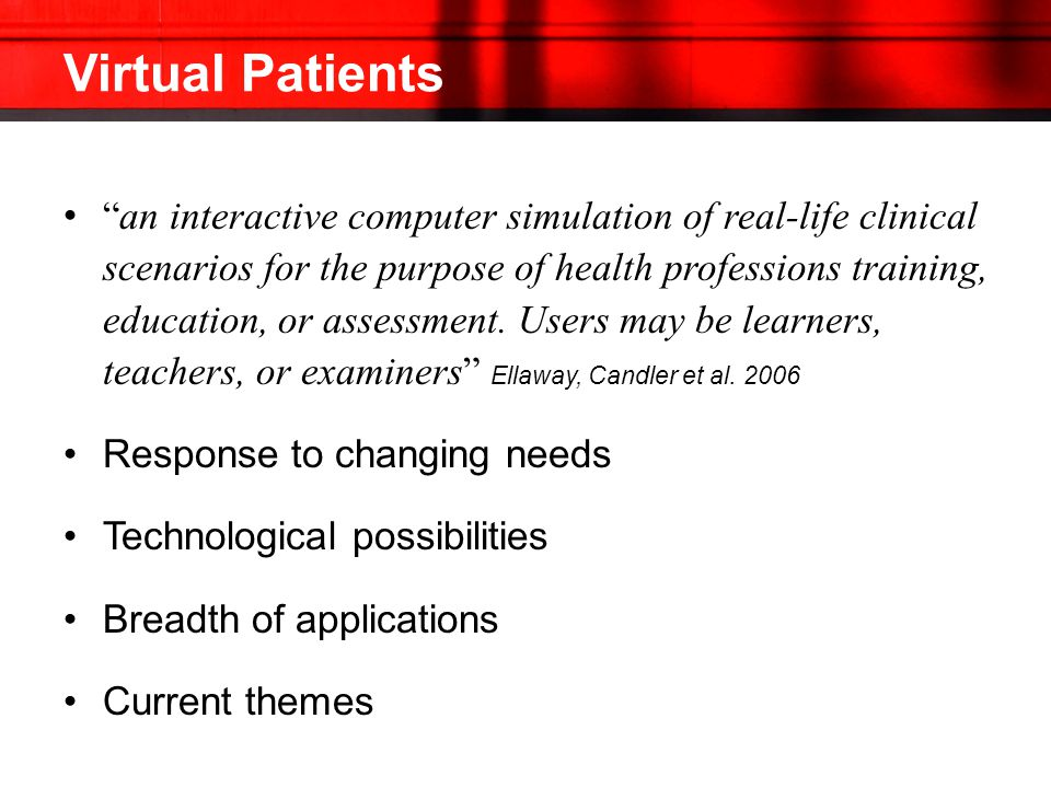 Virtual Patients an interactive computer simulation of real-life clinical scenarios for the purpose of health professions training, education, or assessment.