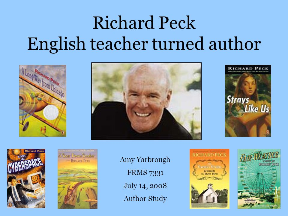 Richard Peck English teacher turned author Amy Yarbrough FRMS 7331 July 14, 2008 Author Study