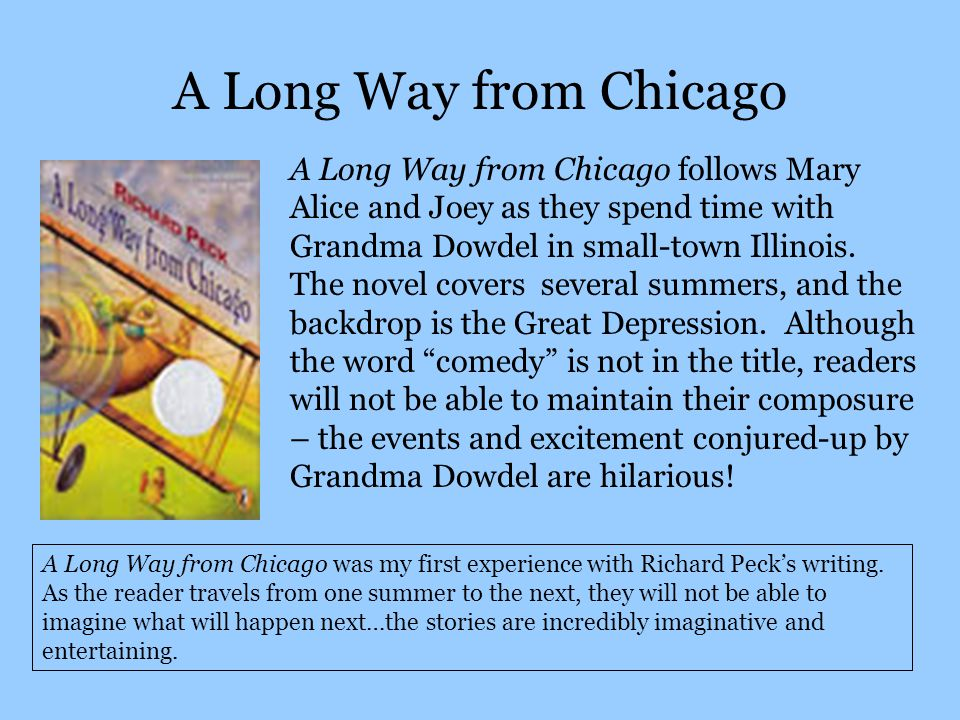 A Long Way from Chicago A Long Way from Chicago follows Mary Alice and Joey as they spend time with Grandma Dowdel in small-town Illinois.