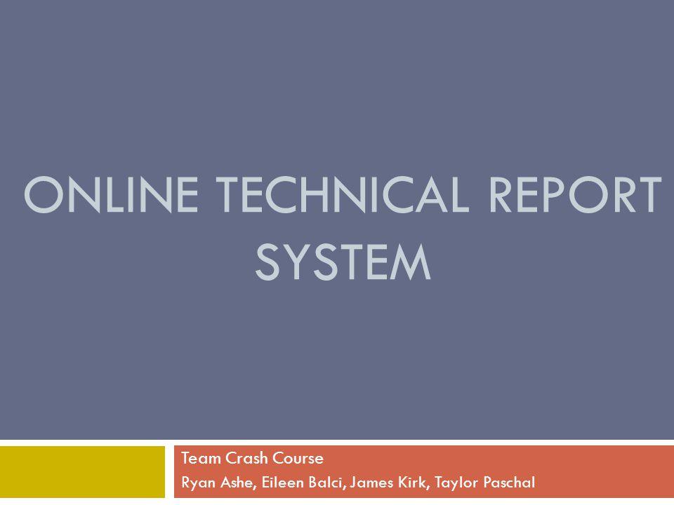 ONLINE TECHNICAL REPORT SYSTEM Team Crash Course Ryan Ashe, Eileen Balci, James Kirk, Taylor Paschal