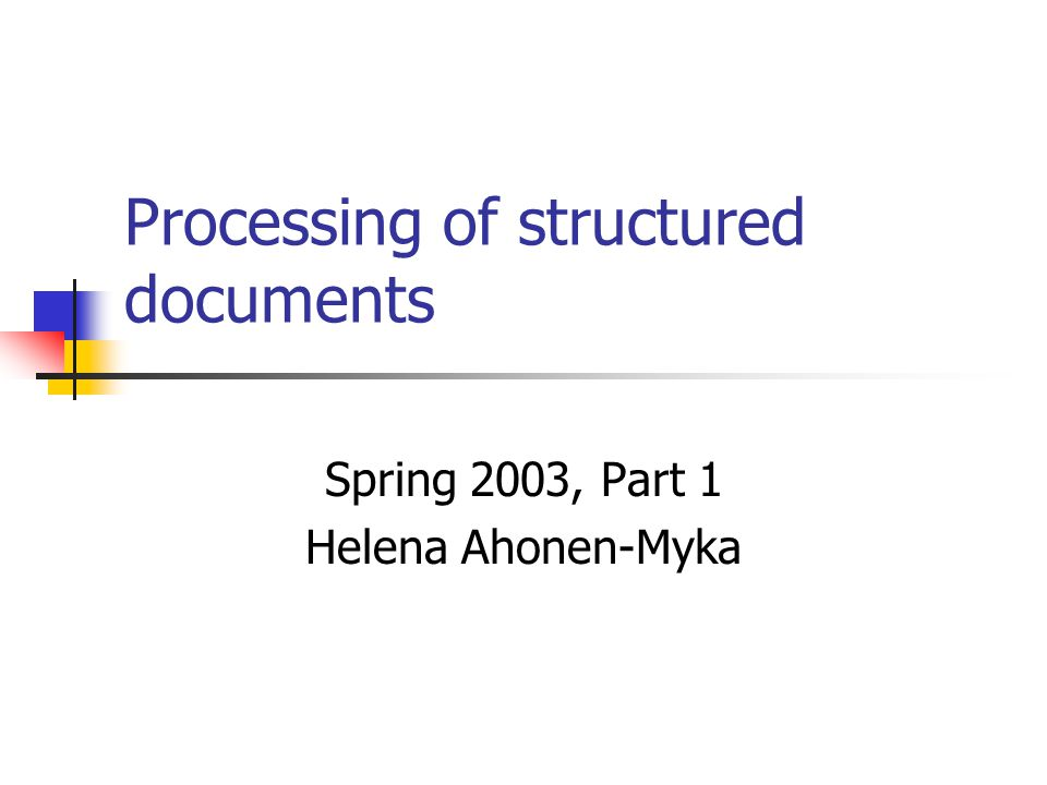 Processing of structured documents Spring 2003, Part 1 Helena Ahonen-Myka