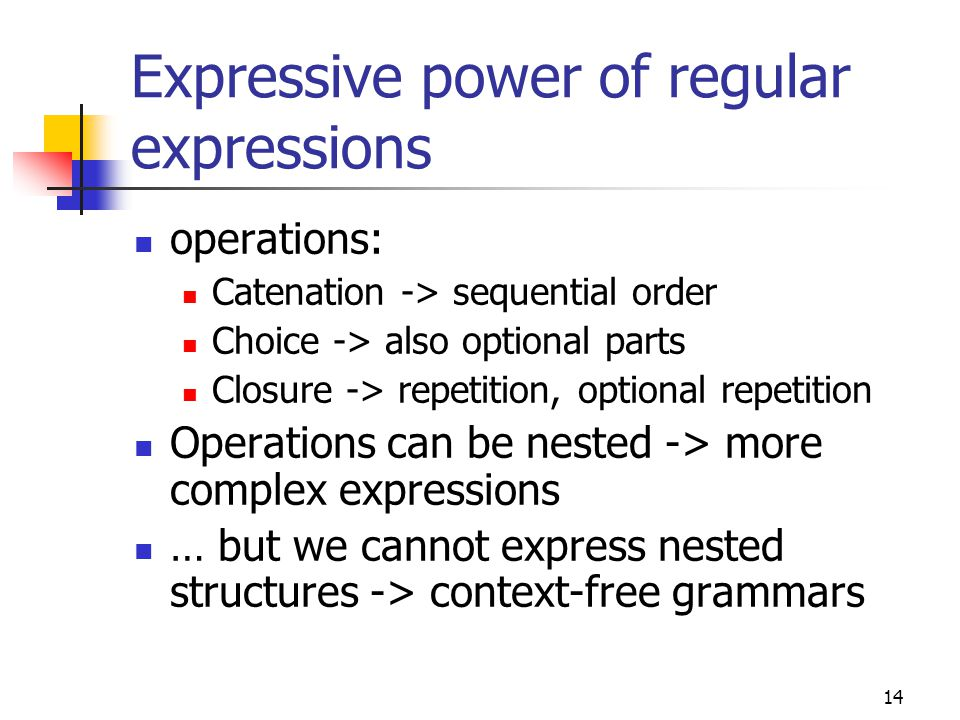 14 Expressive power of regular expressions operations: Catenation -> sequential order Choice -> also optional parts Closure -> repetition, optional re