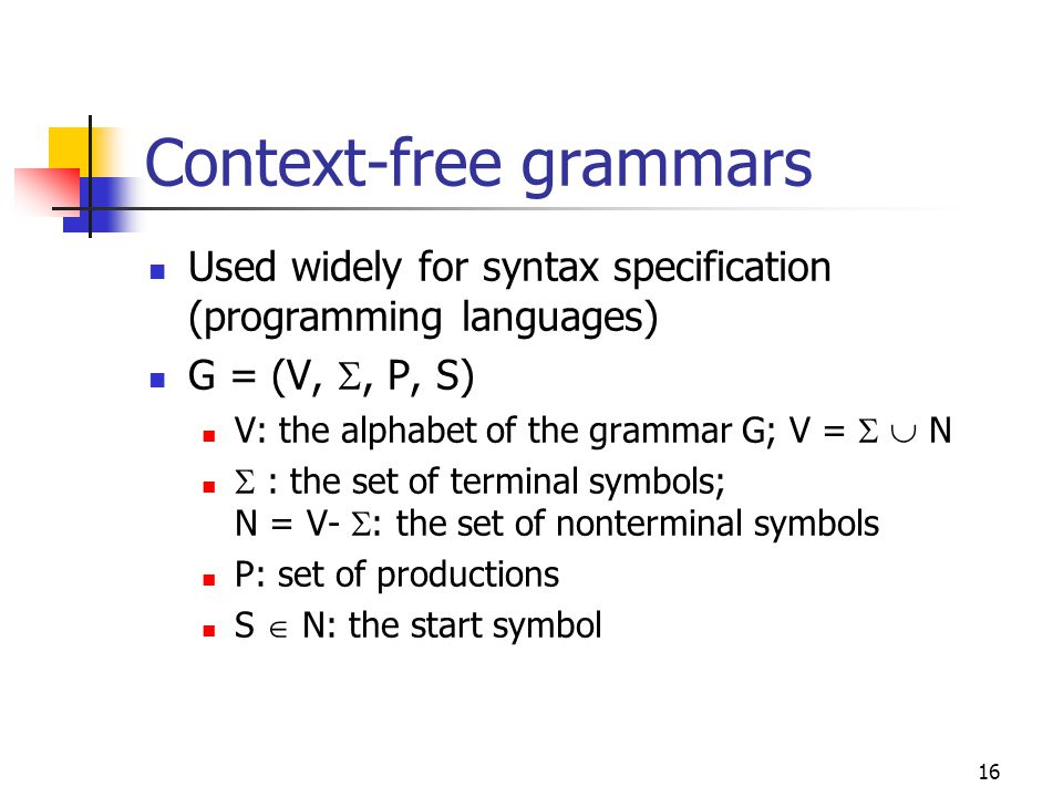 16 Context-free grammars Used widely for syntax specification (programming languages) G = (V, , P, S) V: the alphabet of the grammar G; V =   N  :
