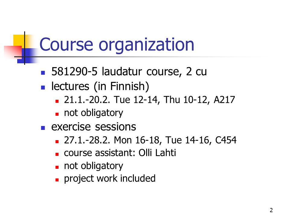 2 Course organization 581290-5 laudatur course, 2 cu lectures (in Finnish) 21.1.-20.2. Tue 12-14, Thu 10-12, A217 not obligatory exercise sessions 27.
