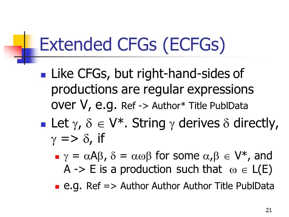 21 Extended CFGs (ECFGs) Like CFGs, but right-hand-sides of productions are regular expressions over V, e.g. Ref -> Author* Title PublData Let ,  