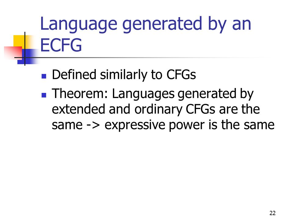 22 Language generated by an ECFG Defined similarly to CFGs Theorem: Languages generated by extended and ordinary CFGs are the same -> expressive power
