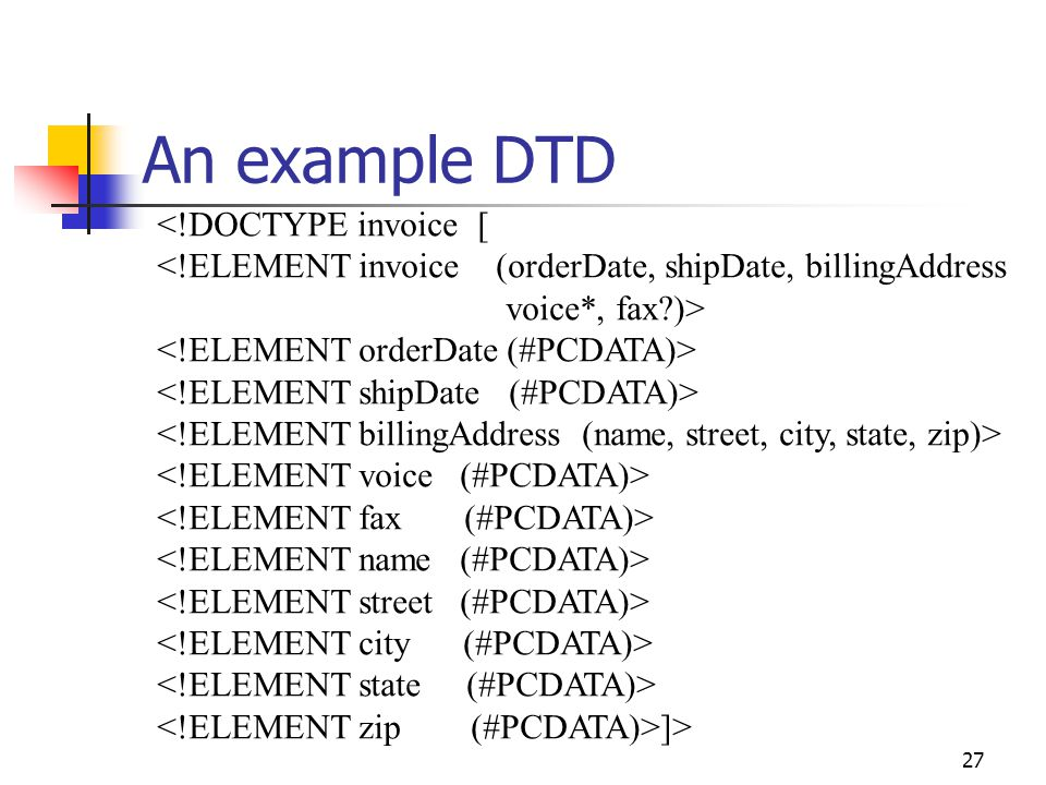 27 An example DTD <!DOCTYPE invoice [ <!ELEMENT invoice (orderDate, shipDate, billingAddress voice*, fax?)> ]>