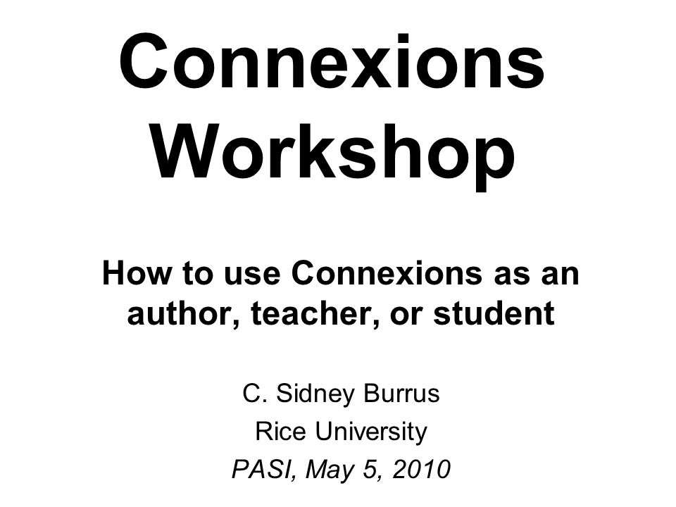 Connexions Workshop How to use Connexions as an author, teacher, or student C.