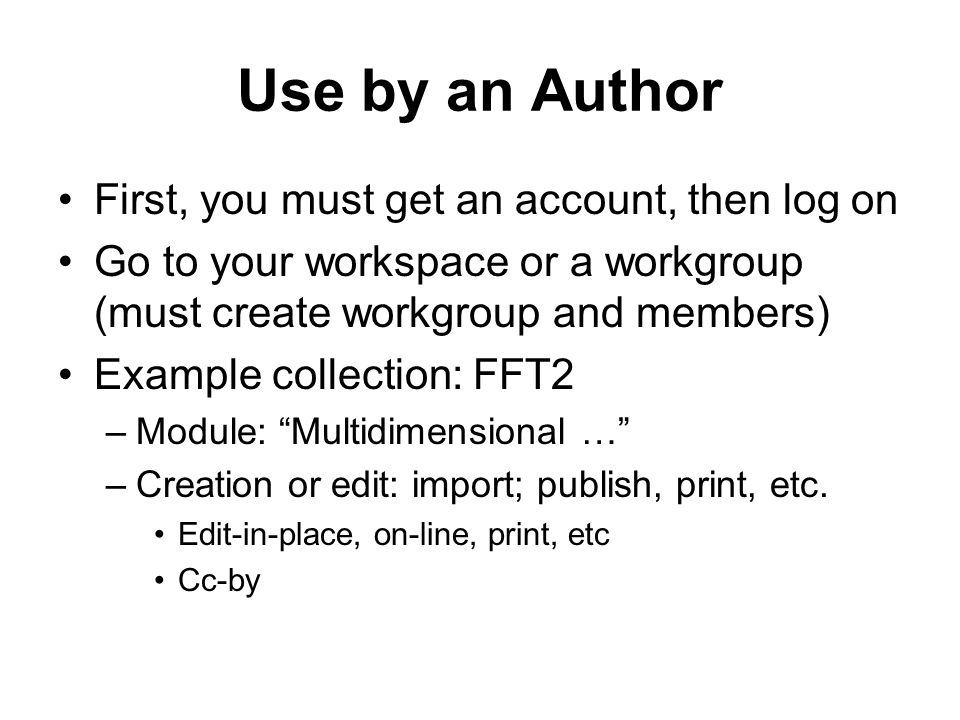Use by an Author First, you must get an account, then log on Go to your workspace or a workgroup (must create workgroup and members) Example collection: FFT2 –Module: Multidimensional … –Creation or edit: import; publish, print, etc.