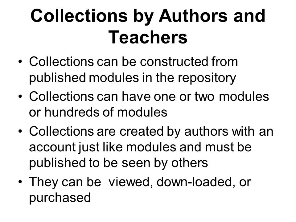 Collections by Authors and Teachers Collections can be constructed from published modules in the repository Collections can have one or two modules or hundreds of modules Collections are created by authors with an account just like modules and must be published to be seen by others They can be viewed, down-loaded, or purchased