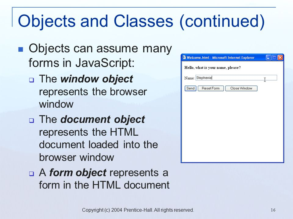 Copyright (c) 2004 Prentice-Hall. All rights reserved. 16 Objects and Classes (continued) Objects can assume many forms in JavaScript:  The window ob