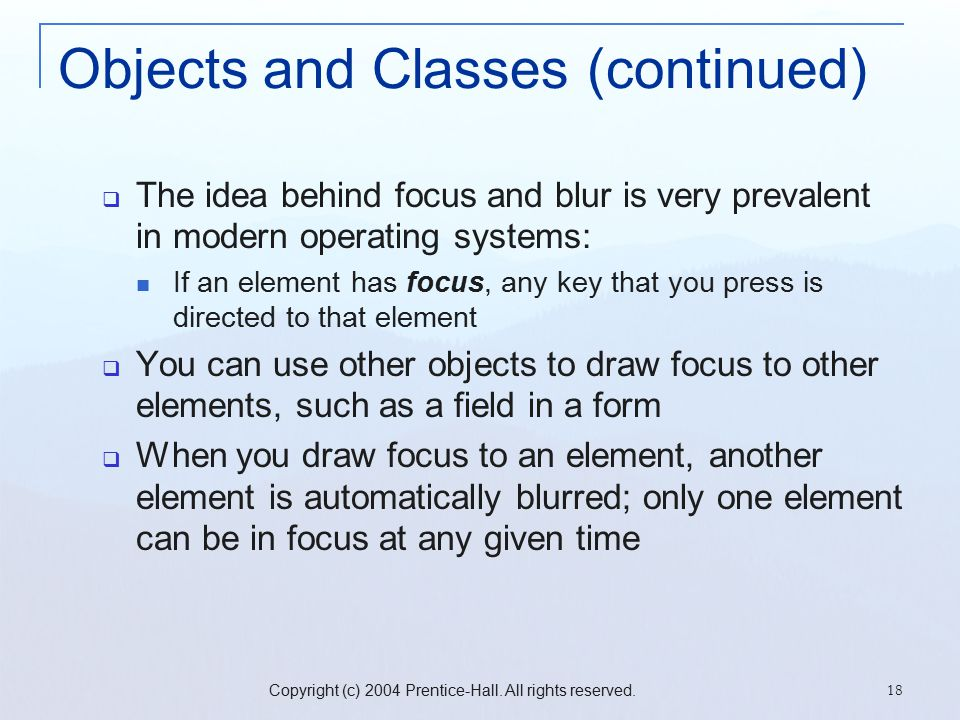 Copyright (c) 2004 Prentice-Hall. All rights reserved. 18 Objects and Classes (continued)  The idea behind focus and blur is very prevalent in modern