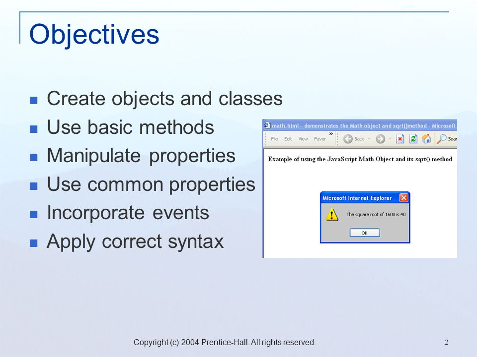Copyright (c) 2004 Prentice-Hall. All rights reserved. 2 Objectives Create objects and classes Use basic methods Manipulate properties Use common prop