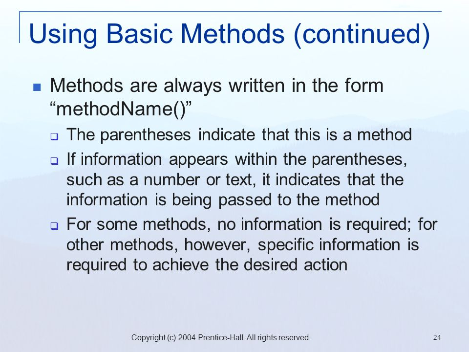 "Copyright (c) 2004 Prentice-Hall. All rights reserved. 24 Using Basic Methods (continued) Methods are always written in the form ""methodName()""  The"