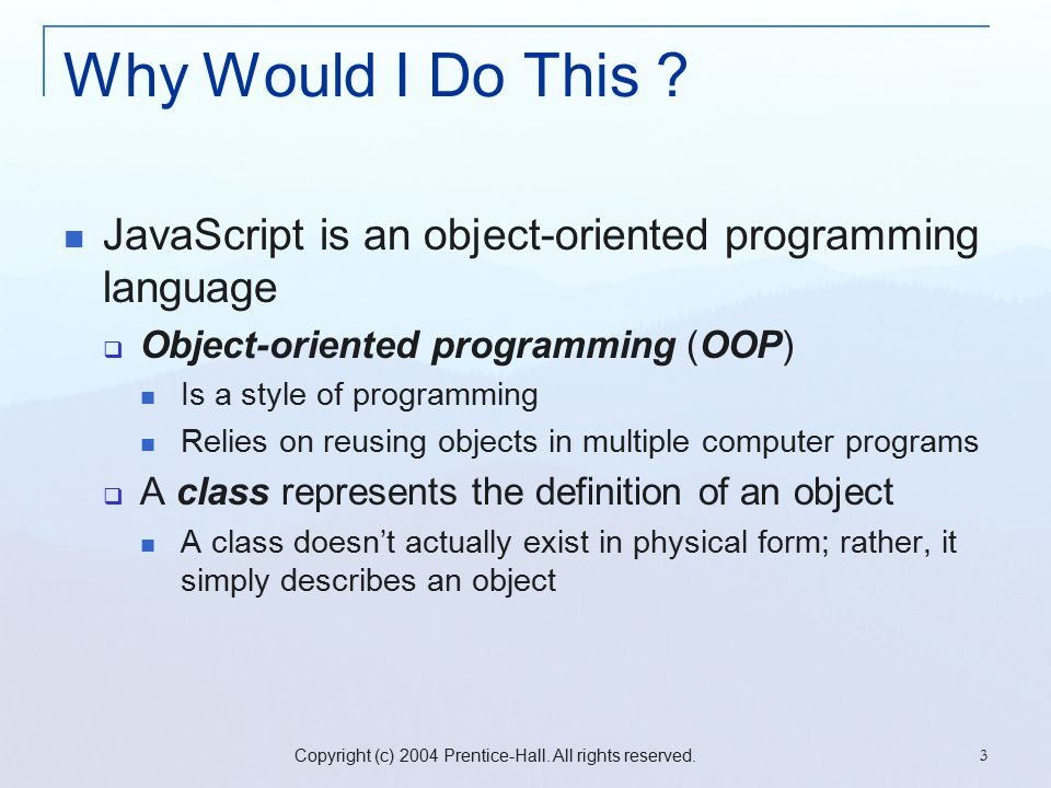 Copyright (c) 2004 Prentice-Hall. All rights reserved. 3 Why Would I Do This ? JavaScript is an object-oriented programming language  Object-oriented