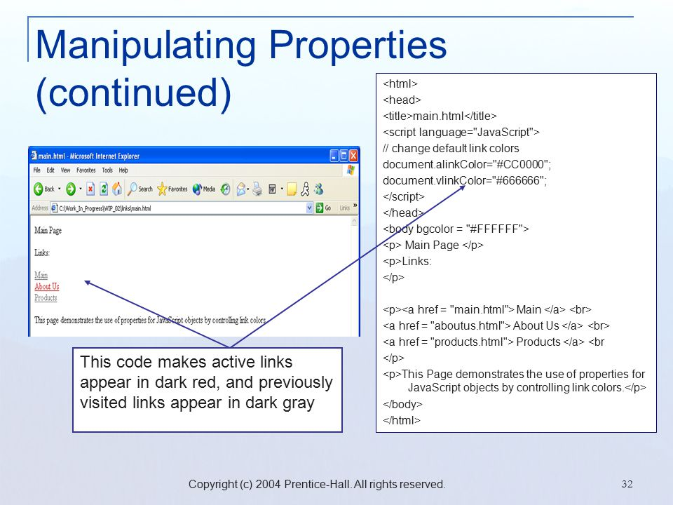 Copyright (c) 2004 Prentice-Hall. All rights reserved. 32 Manipulating Properties (continued) main.html // change default link colors document.alinkCo