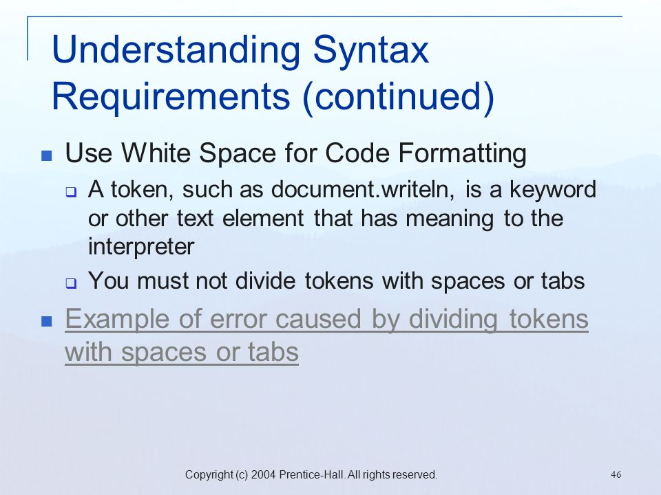 Copyright (c) 2004 Prentice-Hall. All rights reserved. 46 Understanding Syntax Requirements (continued) Use White Space for Code Formatting  A token,