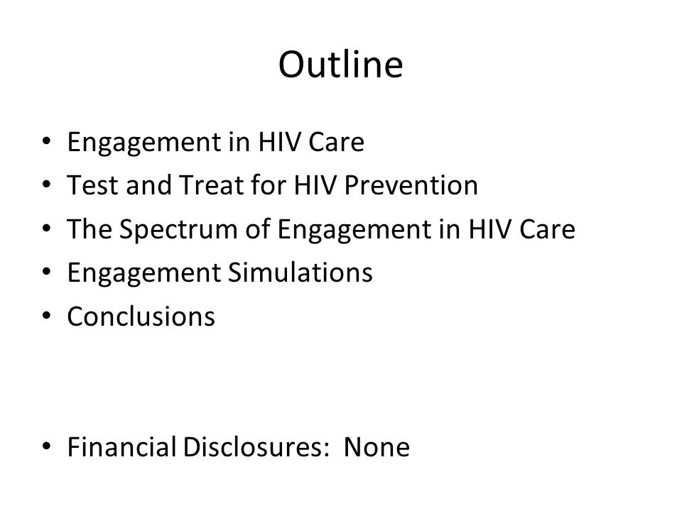 Outline Engagement in HIV Care Test and Treat for HIV Prevention The Spectrum of Engagement in HIV Care Engagement Simulations Conclusions Financial Disclosures: None